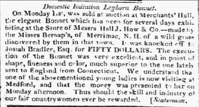 Notice with headline: Domestic imitation Leghorn Bonnet, in the Boston Commercial Gazette of Boston MA, dated 2 August 1821Volume 58; Issue 10; Page 1. Reportedly General John Stark bought one of the Burnap bonnets for his wife Molly. [The Connecticut version of this hat, referred to in the attached article, was copyrighted in 1821 by Sophia Woodhouse of Wethersfield CT].